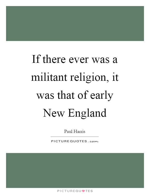 If there ever was a militant religion, it was that of early New England Picture Quote #1