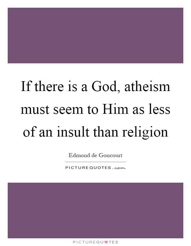 If there is a God, atheism must seem to Him as less of an insult than religion Picture Quote #1