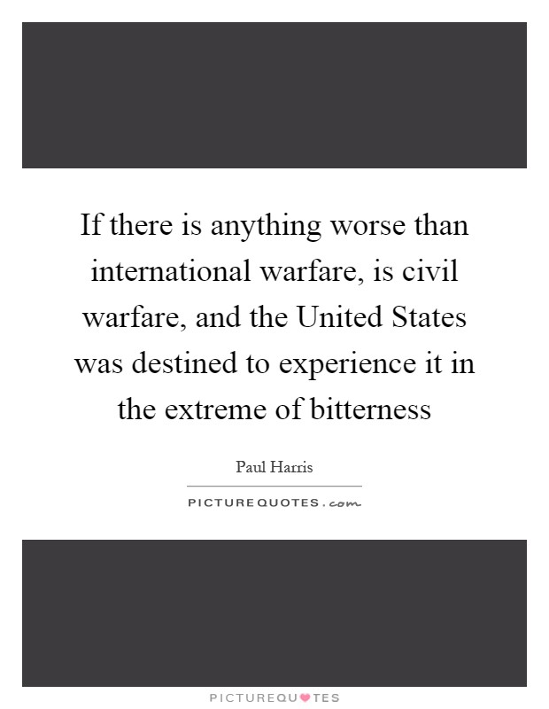 If there is anything worse than international warfare, is civil warfare, and the United States was destined to experience it in the extreme of bitterness Picture Quote #1