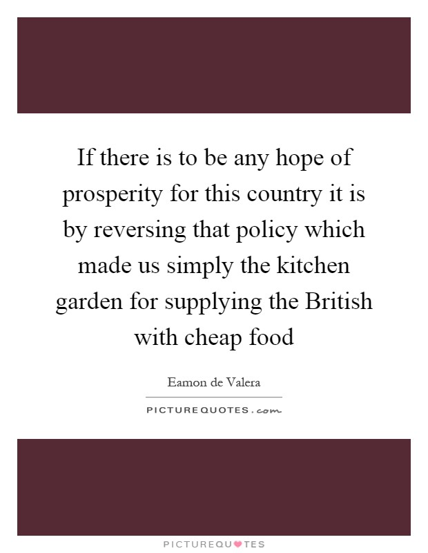 If there is to be any hope of prosperity for this country it is by reversing that policy which made us simply the kitchen garden for supplying the British with cheap food Picture Quote #1