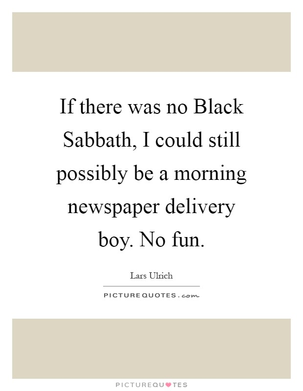 If there was no Black Sabbath, I could still possibly be a morning newspaper delivery boy. No fun Picture Quote #1