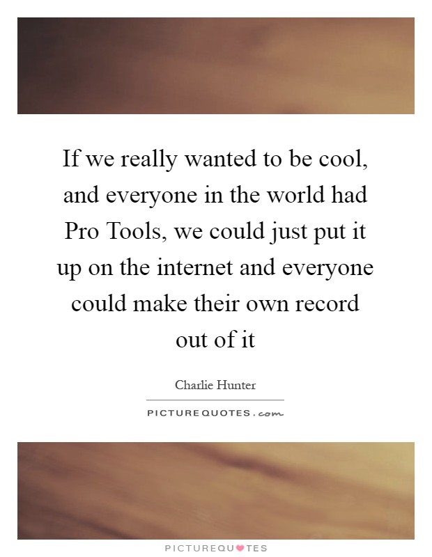 If we really wanted to be cool, and everyone in the world had Pro Tools, we could just put it up on the internet and everyone could make their own record out of it Picture Quote #1