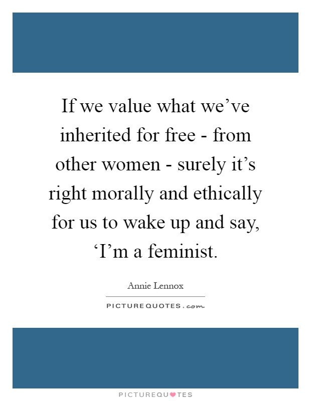 If we value what we've inherited for free - from other women - surely it's right morally and ethically for us to wake up and say, 'I'm a feminist Picture Quote #1