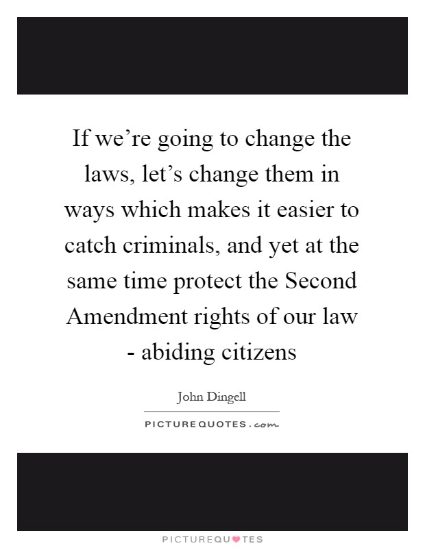 If we're going to change the laws, let's change them in ways which makes it easier to catch criminals, and yet at the same time protect the Second Amendment rights of our law - abiding citizens Picture Quote #1