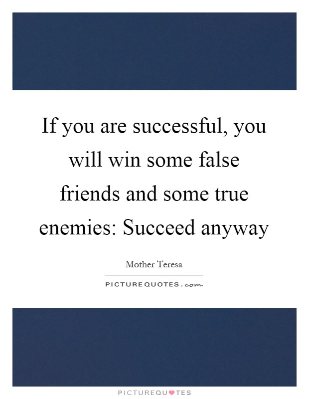 If you are successful, you will win some false friends and some true enemies: Succeed anyway Picture Quote #1