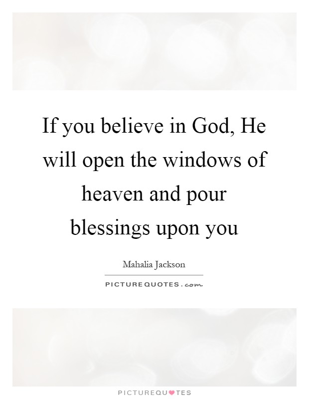 If you believe in God, He will open the windows of heaven and pour blessings upon you Picture Quote #1