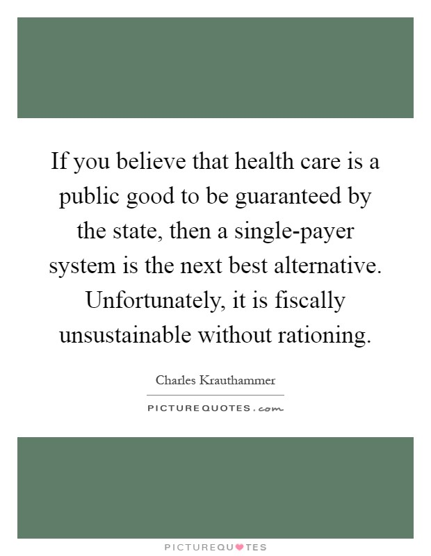 If you believe that health care is a public good to be guaranteed by the state, then a single-payer system is the next best alternative. Unfortunately, it is fiscally unsustainable without rationing Picture Quote #1