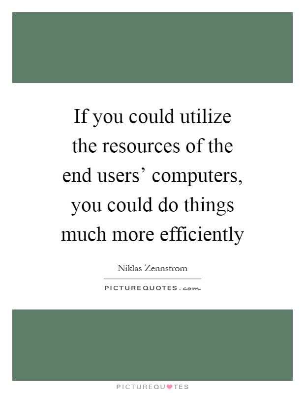 If you could utilize the resources of the end users' computers, you could do things much more efficiently Picture Quote #1