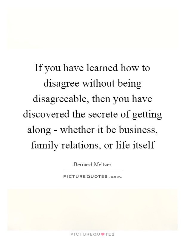 If you have learned how to disagree without being disagreeable, then you have discovered the secrete of getting along - whether it be business, family relations, or life itself Picture Quote #1