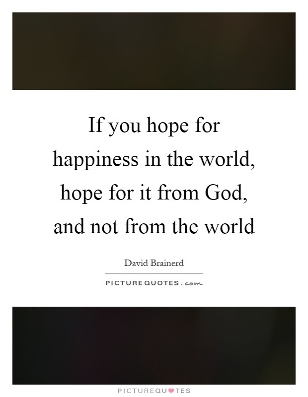 If you hope for happiness in the world, hope for it from God, and not from the world Picture Quote #1