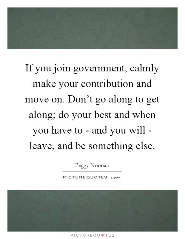 If you join government, calmly make your contribution and move on. Don't go along to get along; do your best and when you have to - and you will - leave, and be something else Picture Quote #1
