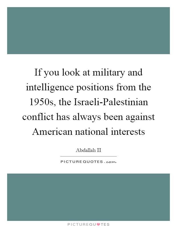If you look at military and intelligence positions from the 1950s, the Israeli-Palestinian conflict has always been against American national interests Picture Quote #1