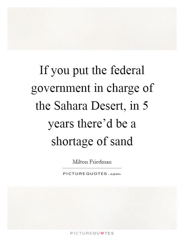 If you put the federal government in charge of the Sahara Desert, in 5 years there'd be a shortage of sand Picture Quote #1