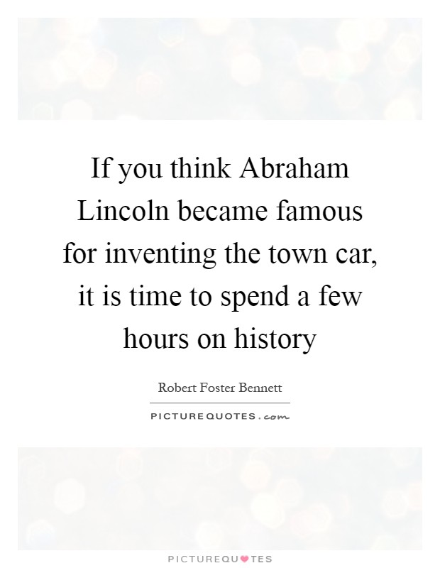 If you think Abraham Lincoln became famous for inventing the town car, it is time to spend a few hours on history Picture Quote #1