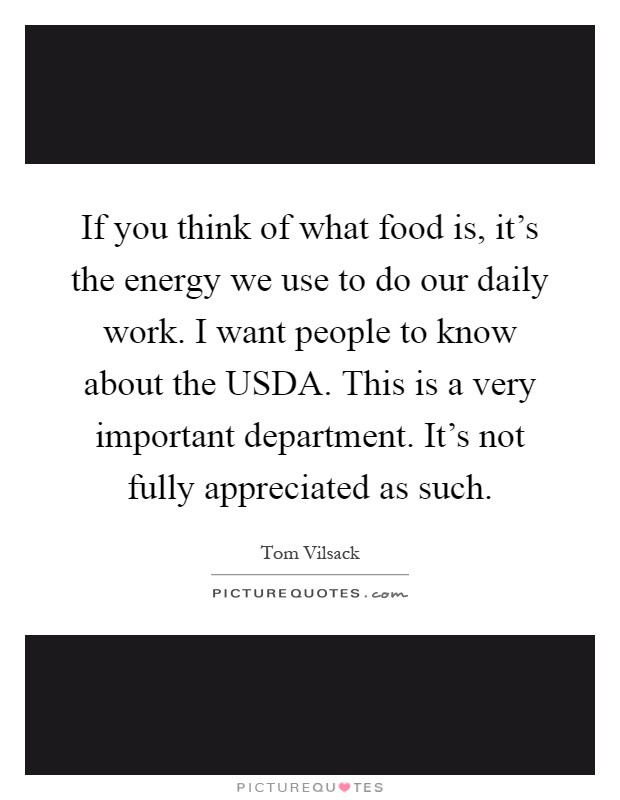 If you think of what food is, it's the energy we use to do our daily work. I want people to know about the USDA. This is a very important department. It's not fully appreciated as such Picture Quote #1