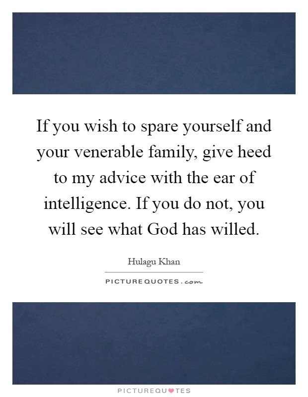 If you wish to spare yourself and your venerable family, give heed to my advice with the ear of intelligence. If you do not, you will see what God has willed Picture Quote #1