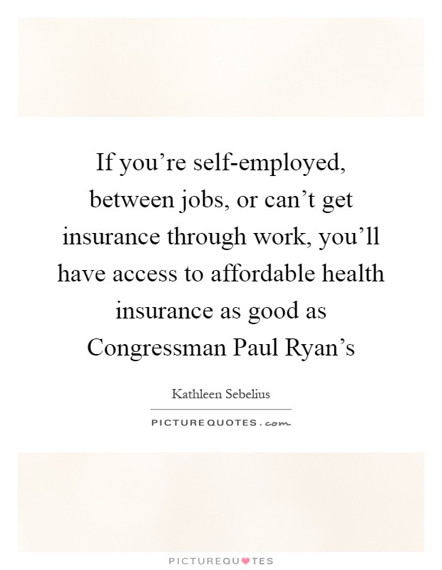 If you're self-employed, between jobs, or can't get insurance through work, you'll have access to affordable health insurance as good as Congressman Paul Ryan's Picture Quote #1