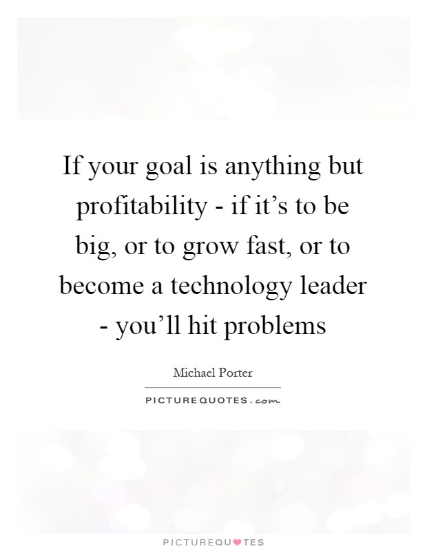 If your goal is anything but profitability - if it's to be big, or to grow fast, or to become a technology leader - you'll hit problems Picture Quote #1