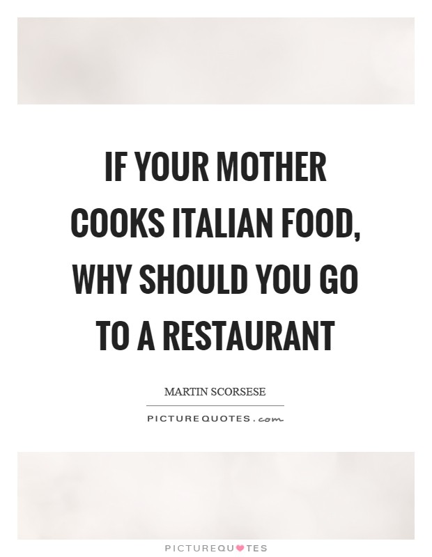 If your mother cooks Italian food, why should you go to a restaurant Picture Quote #1