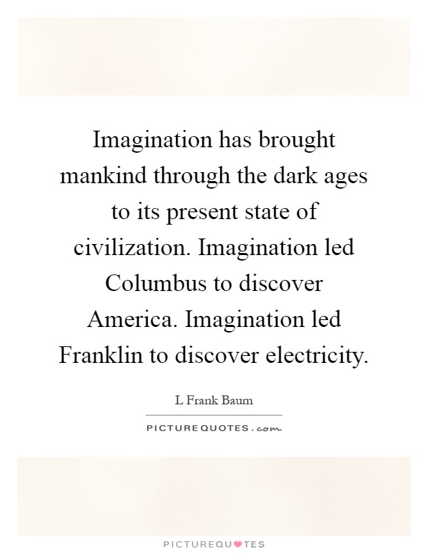 Imagination has brought mankind through the dark ages to its present state of civilization. Imagination led Columbus to discover America. Imagination led Franklin to discover electricity Picture Quote #1