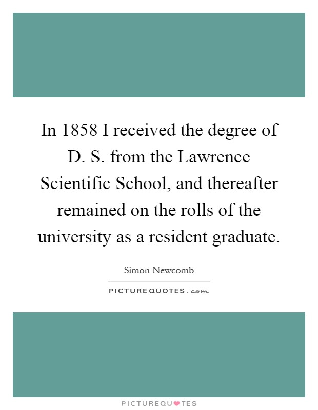 In 1858 I received the degree of D. S. from the Lawrence Scientific School, and thereafter remained on the rolls of the university as a resident graduate Picture Quote #1
