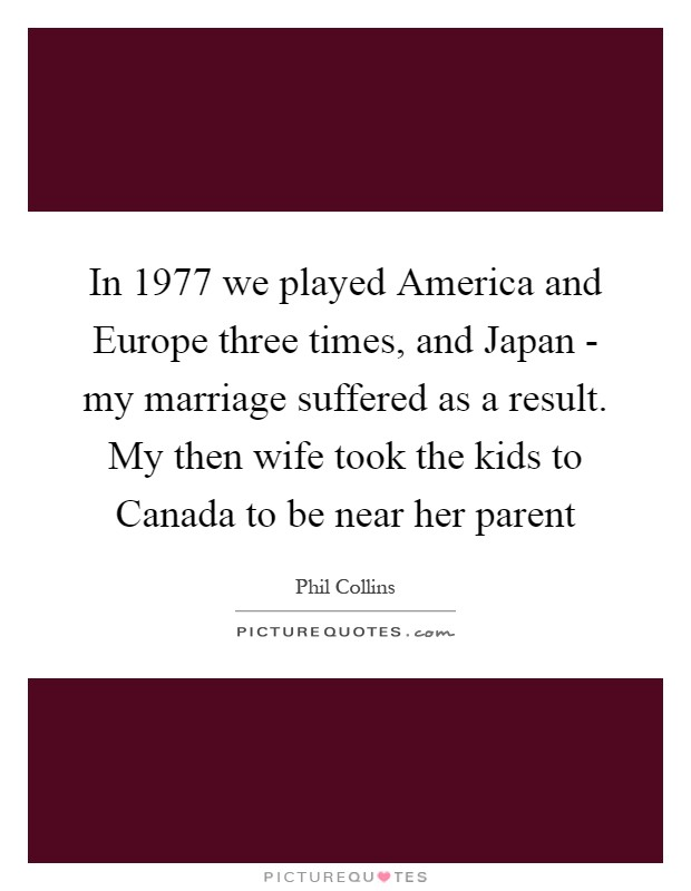 In 1977 we played America and Europe three times, and Japan - my marriage suffered as a result. My then wife took the kids to Canada to be near her parent Picture Quote #1