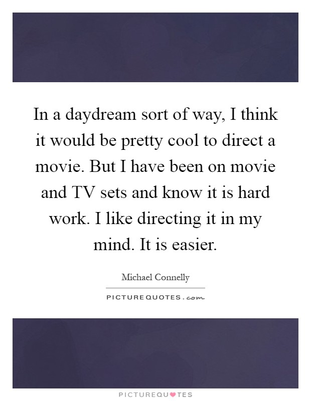 In a daydream sort of way, I think it would be pretty cool to direct a movie. But I have been on movie and TV sets and know it is hard work. I like directing it in my mind. It is easier Picture Quote #1