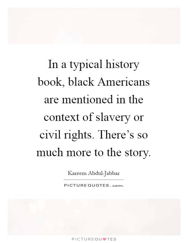 In a typical history book, black Americans are mentioned in the context of slavery or civil rights. There's so much more to the story Picture Quote #1