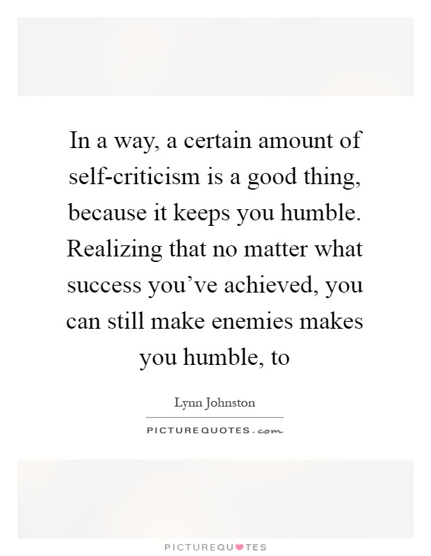 In a way, a certain amount of self-criticism is a good thing, because it keeps you humble. Realizing that no matter what success you've achieved, you can still make enemies makes you humble, to Picture Quote #1