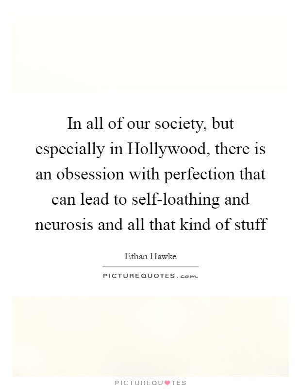 In all of our society, but especially in Hollywood, there is an obsession with perfection that can lead to self-loathing and neurosis and all that kind of stuff Picture Quote #1