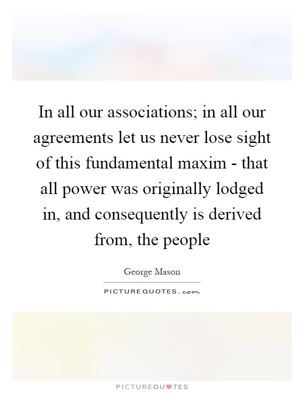 In all our associations; in all our agreements let us never lose sight of this fundamental maxim - that all power was originally lodged in, and consequently is derived from, the people Picture Quote #1