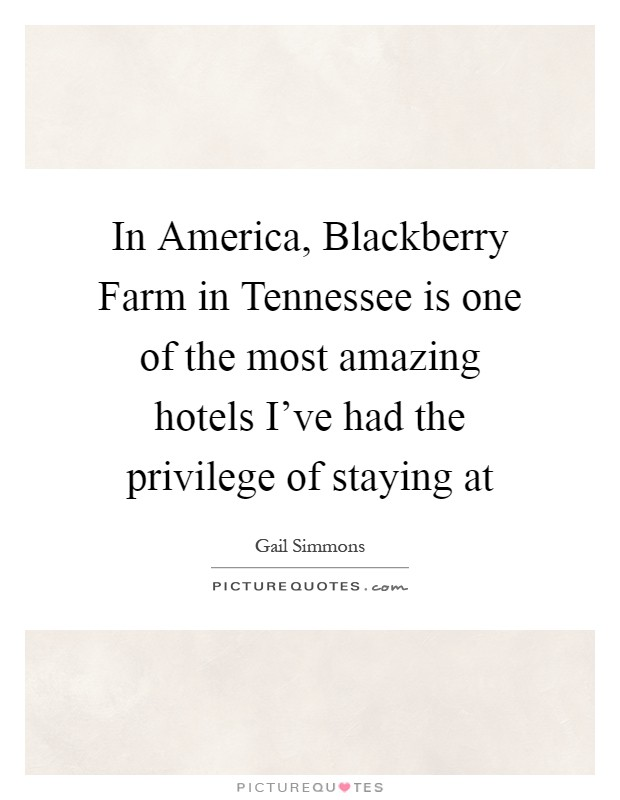 In America, Blackberry Farm in Tennessee is one of the most amazing hotels I've had the privilege of staying at Picture Quote #1