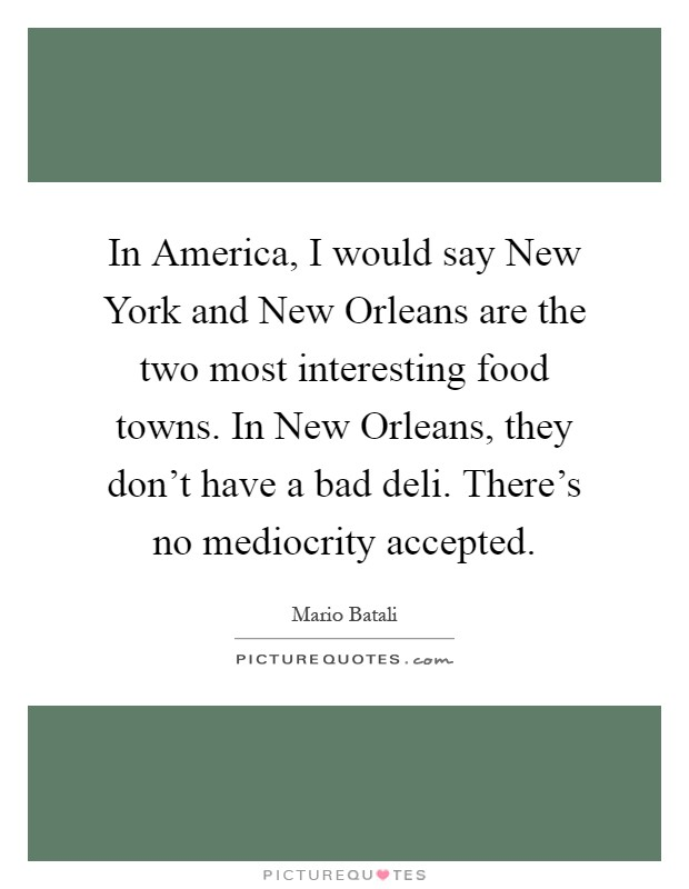 In America, I would say New York and New Orleans are the two most interesting food towns. In New Orleans, they don't have a bad deli. There's no mediocrity accepted Picture Quote #1