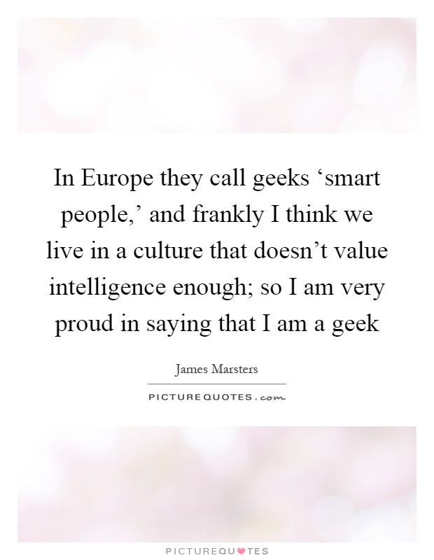 In Europe they call geeks 'smart people,' and frankly I think we live in a culture that doesn't value intelligence enough; so I am very proud in saying that I am a geek Picture Quote #1