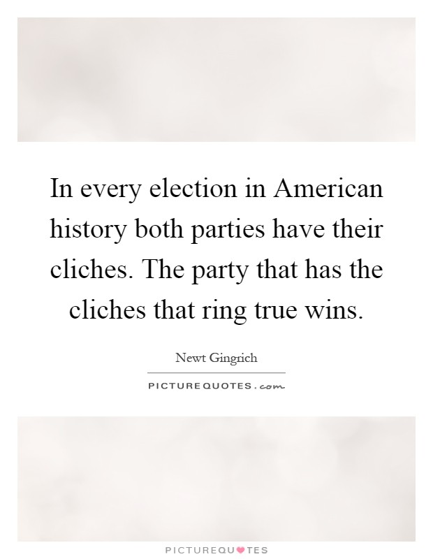 In every election in American history both parties have their cliches. The party that has the cliches that ring true wins Picture Quote #1