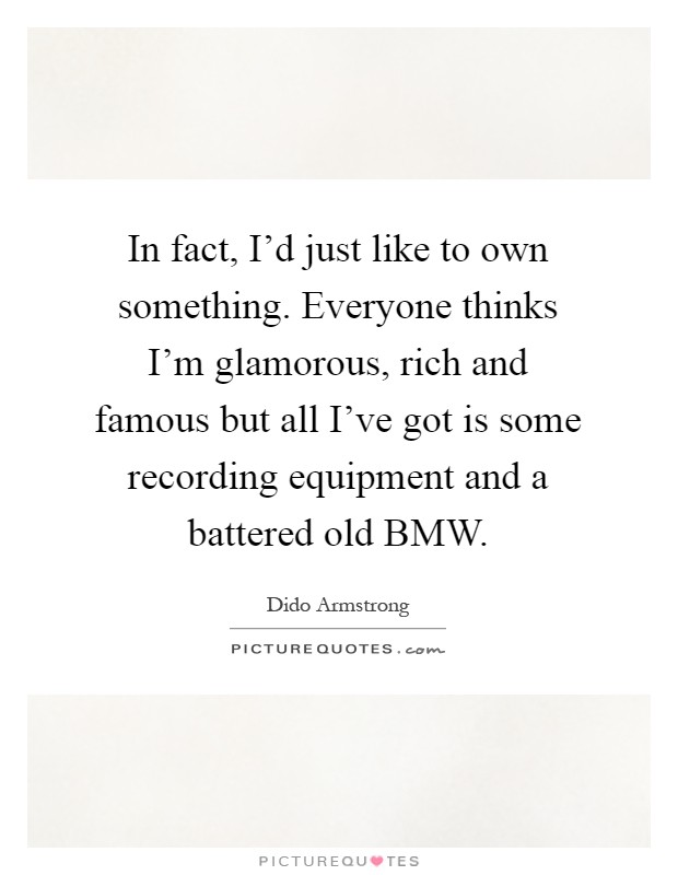In fact, I'd just like to own something. Everyone thinks I'm glamorous, rich and famous but all I've got is some recording equipment and a battered old BMW Picture Quote #1