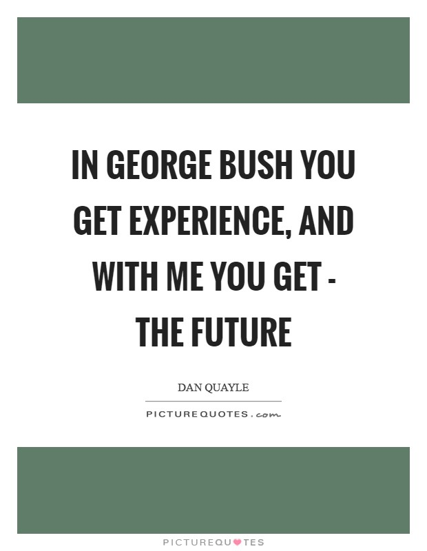 In George Bush you get experience, and with me you get - The Future Picture Quote #1