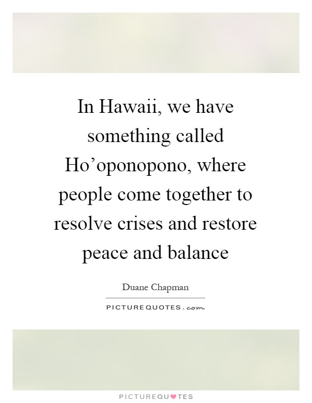 In Hawaii, we have something called Ho'oponopono, where people come together to resolve crises and restore peace and balance Picture Quote #1