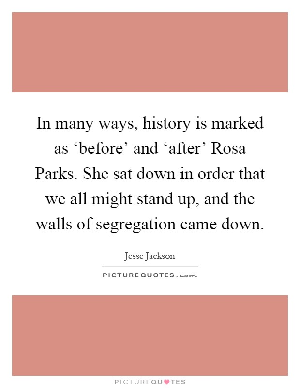 In many ways, history is marked as 'before' and 'after' Rosa Parks. She sat down in order that we all might stand up, and the walls of segregation came down Picture Quote #1