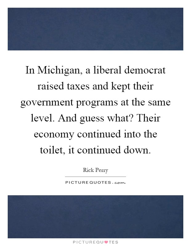 In Michigan, a liberal democrat raised taxes and kept their government programs at the same level. And guess what? Their economy continued into the toilet, it continued down Picture Quote #1