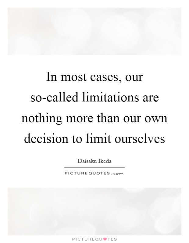 In most cases, our so-called limitations are nothing more than our own decision to limit ourselves Picture Quote #1