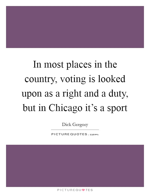 In most places in the country, voting is looked upon as a right and a duty, but in Chicago it's a sport Picture Quote #1