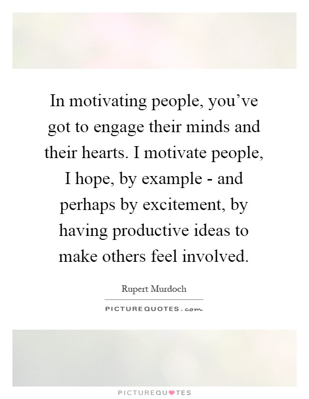 In motivating people, you've got to engage their minds and their hearts. I motivate people, I hope, by example - and perhaps by excitement, by having productive ideas to make others feel involved Picture Quote #1