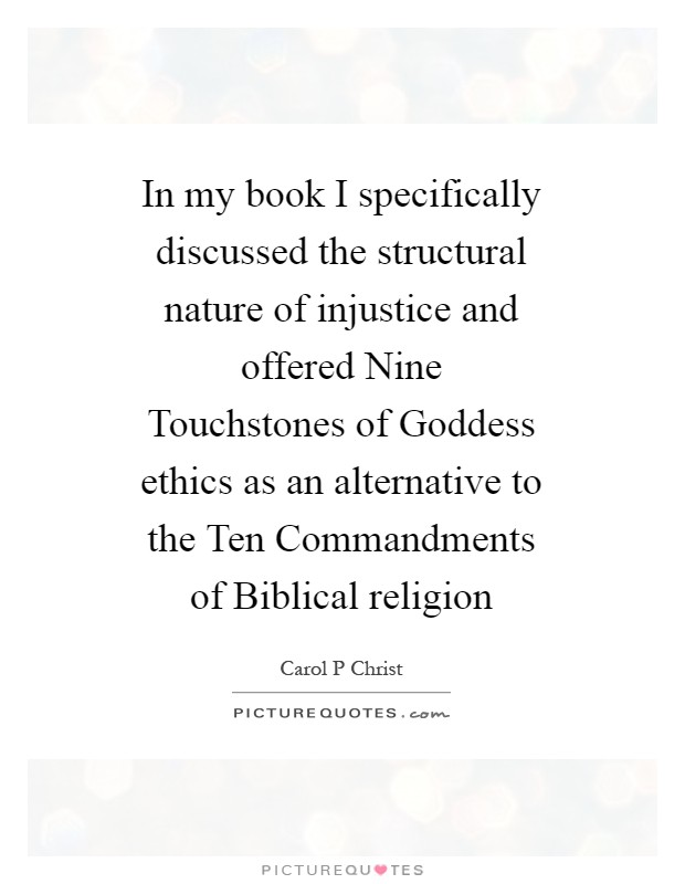 In my book I specifically discussed the structural nature of injustice and offered Nine Touchstones of Goddess ethics as an alternative to the Ten Commandments of Biblical religion Picture Quote #1