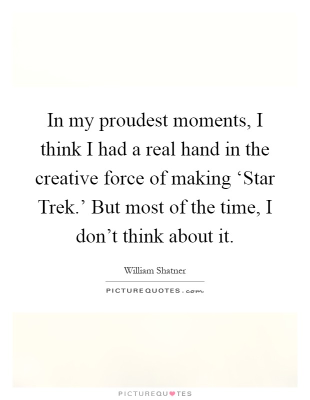 In my proudest moments, I think I had a real hand in the creative force of making 'Star Trek.' But most of the time, I don't think about it Picture Quote #1