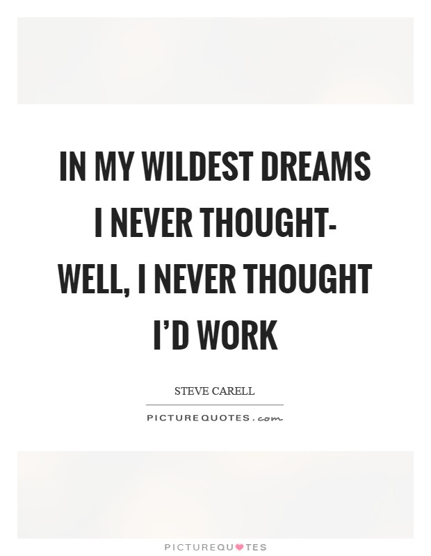 In my wildest dreams I never thought- well, I never thought I'd work Picture Quote #1