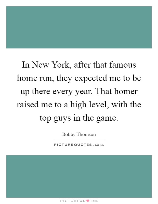 In New York, after that famous home run, they expected me to be up there every year. That homer raised me to a high level, with the top guys in the game Picture Quote #1