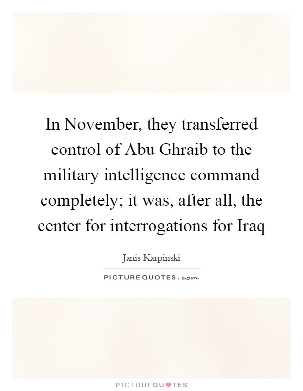In November, they transferred control of Abu Ghraib to the military intelligence command completely; it was, after all, the center for interrogations for Iraq Picture Quote #1