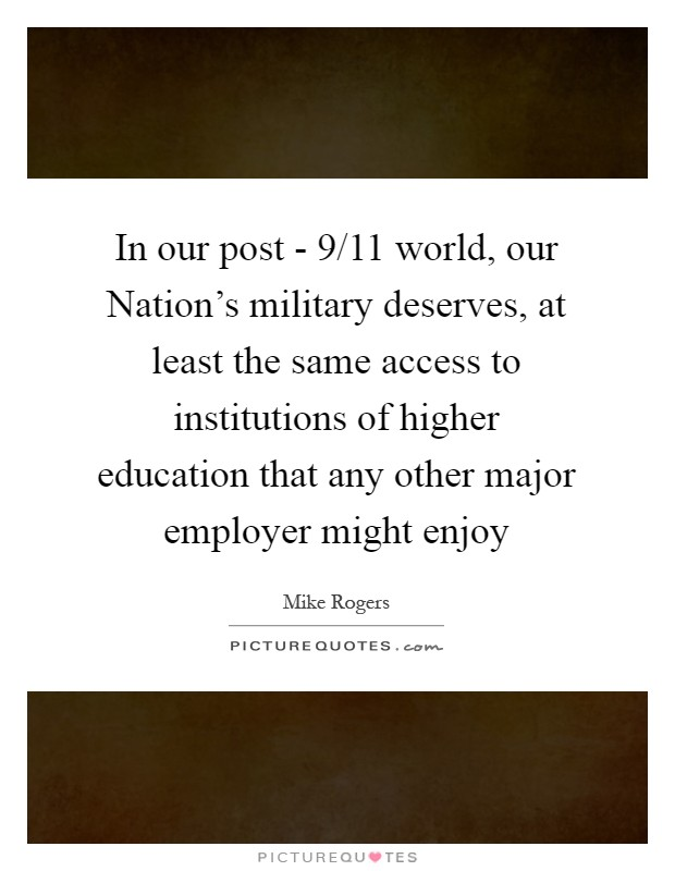 In our post - 9/11 world, our Nation's military deserves, at least the same access to institutions of higher education that any other major employer might enjoy Picture Quote #1