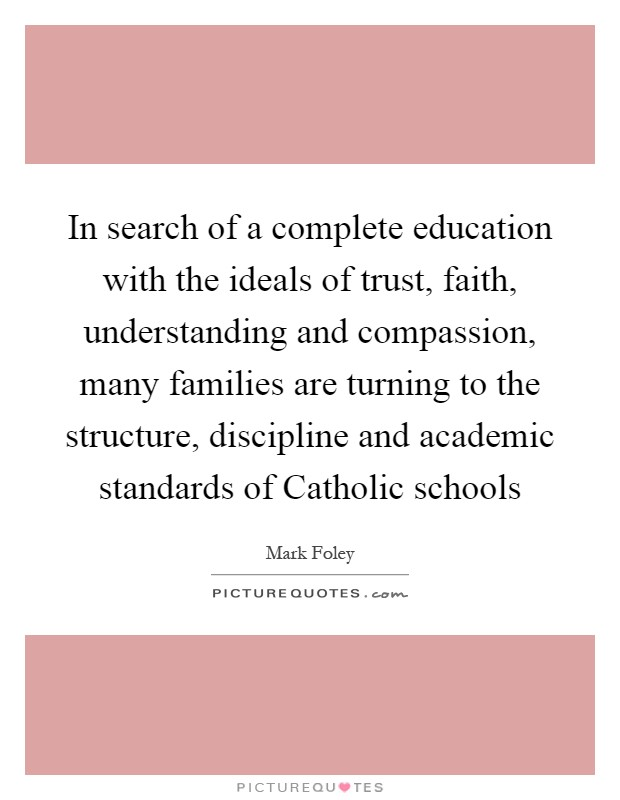 In search of a complete education with the ideals of trust, faith, understanding and compassion, many families are turning to the structure, discipline and academic standards of Catholic schools Picture Quote #1